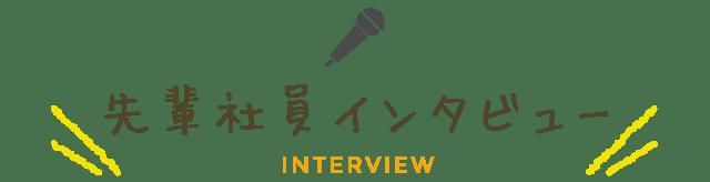 先輩社員インタビュー INTERVIEW